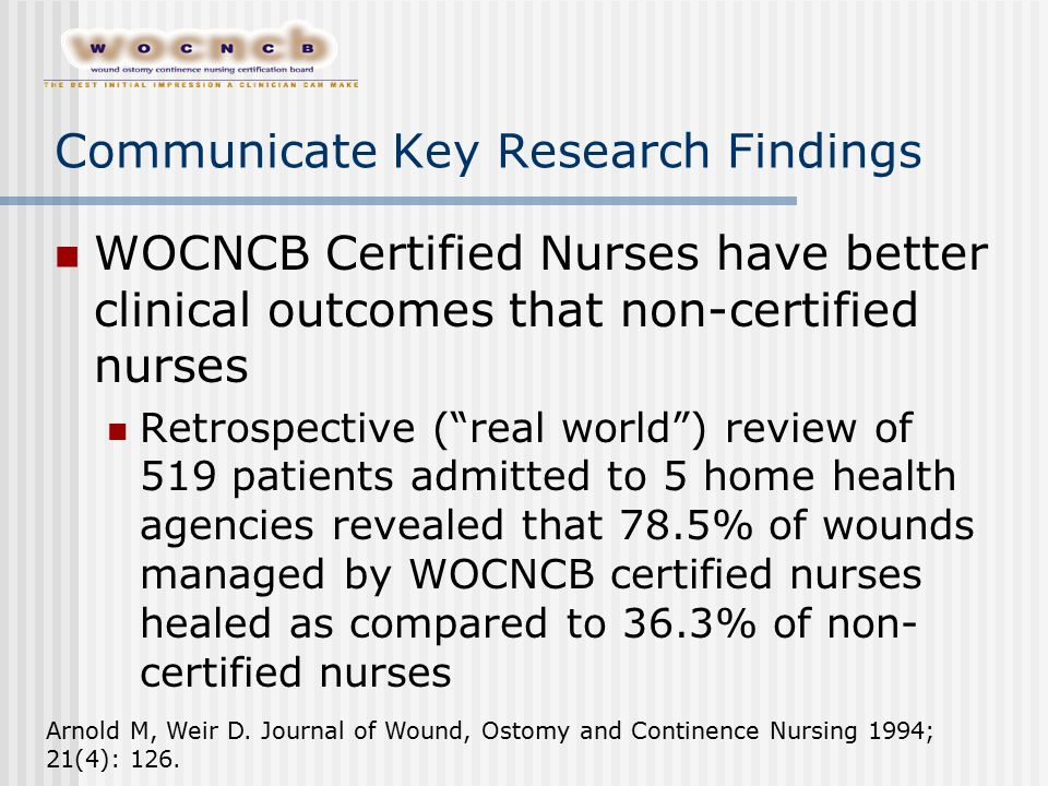 "Communicate Key Research Findings WOCNCB Certified Nurses have better clinical outcomes that non-certified nurses Retrospective (""real world"") review"