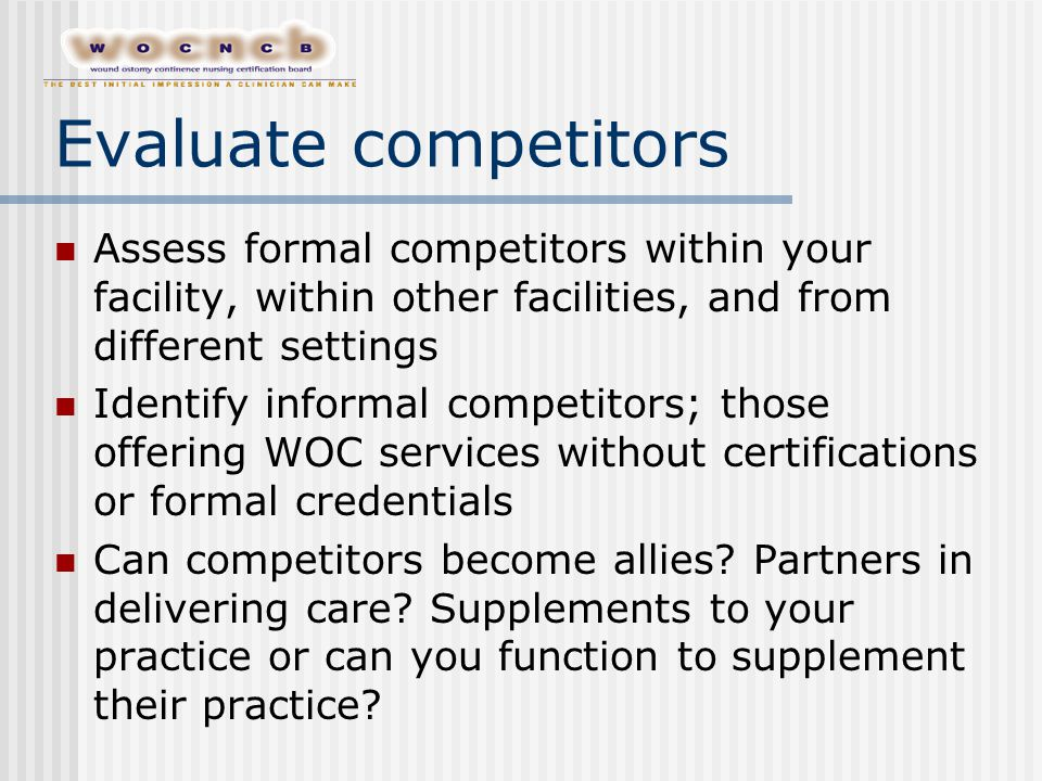Evaluate competitors Assess formal competitors within your facility, within other facilities, and from different settings Identify informal competitors; those offering WOC services without certifications or formal credentials Can competitors become allies.