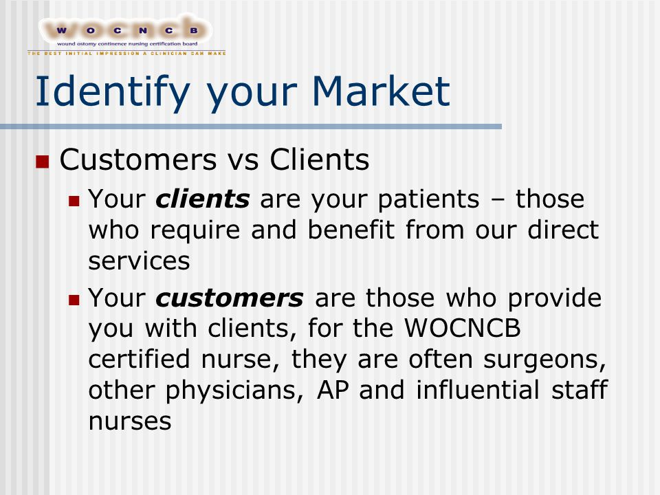 Identify your Market Customers vs Clients Your clients are your patients – those who require and benefit from our direct services Your customers are those who provide you with clients, for the WOCNCB certified nurse, they are often surgeons, other physicians, AP and influential staff nurses