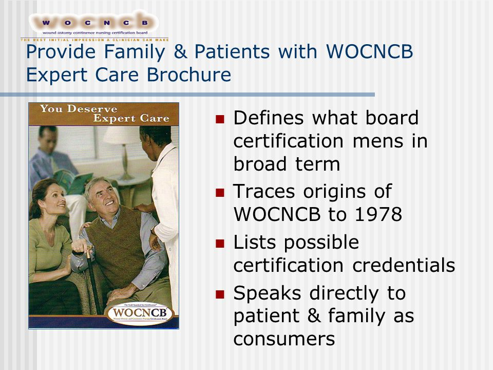 Provide Family & Patients with WOCNCB Expert Care Brochure Defines what board certification mens in broad term Traces origins of WOCNCB to 1978 Lists possible certification credentials Speaks directly to patient & family as consumers