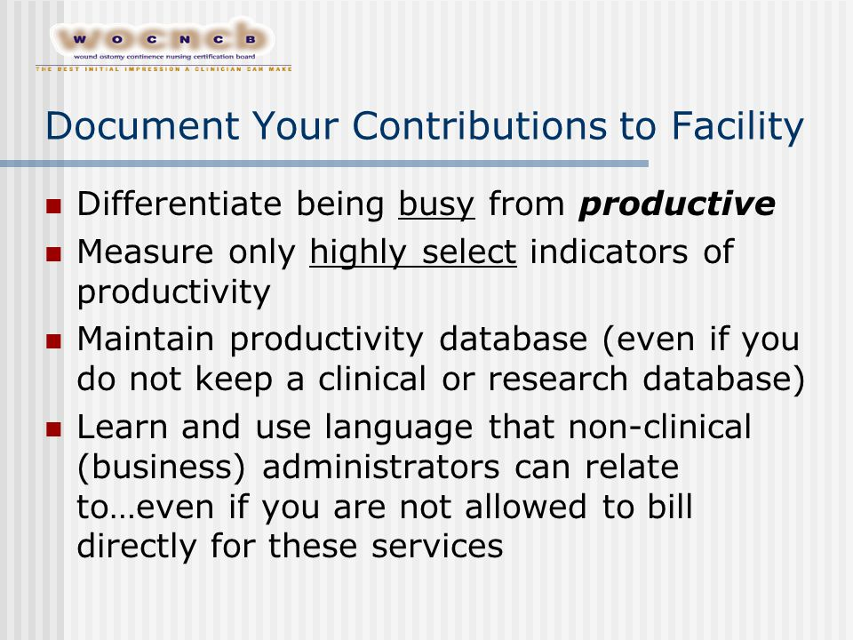 Document Your Contributions to Facility Differentiate being busy from productive Measure only highly select indicators of productivity Maintain productivity database (even if you do not keep a clinical or research database) Learn and use language that non-clinical (business) administrators can relate to…even if you are not allowed to bill directly for these services