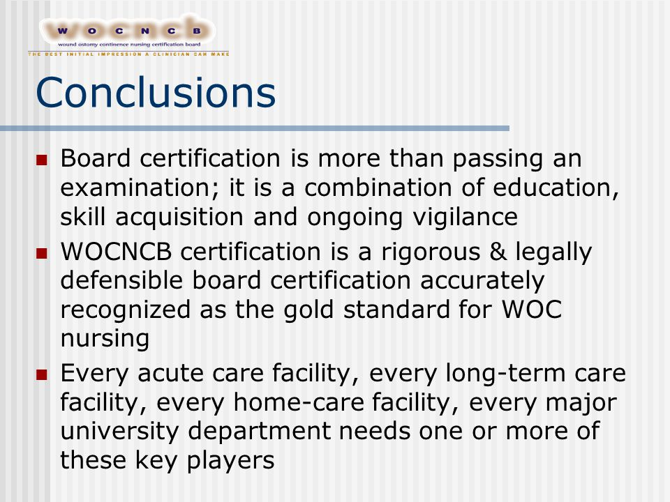 Conclusions Board certification is more than passing an examination; it is a combination of education, skill acquisition and ongoing vigilance WOCNCB