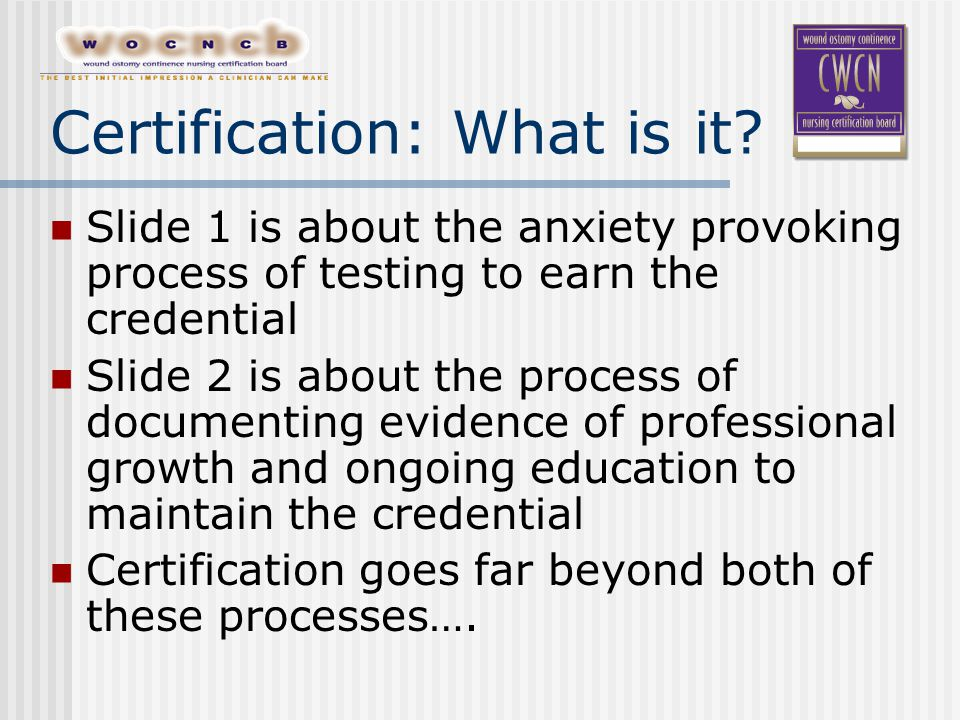 Slide 1 is about the anxiety provoking process of testing to earn the credential Slide 2 is about the process of documenting evidence of professional growth and ongoing education to maintain the credential Certification goes far beyond both of these processes….