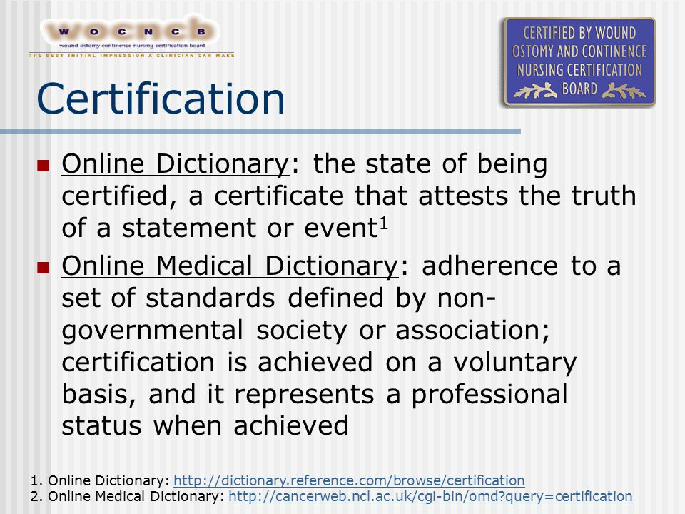 Certification Online Dictionary: the state of being certified, a certificate that attests the truth of a statement or event 1 Online Medical Dictionary: adherence to a set of standards defined by non- governmental society or association; certification is achieved on a voluntary basis, and it represents a professional status when achieved 1.