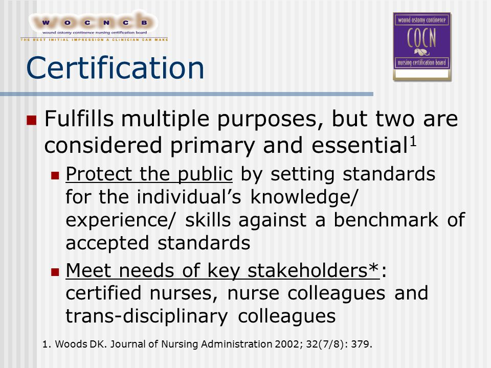 Certification Fulfills multiple purposes, but two are considered primary and essential 1 Protect the public by setting standards for the individual's knowledge/ experience/ skills against a benchmark of accepted standards Meet needs of key stakeholders*: certified nurses, nurse colleagues and trans-disciplinary colleagues 1.