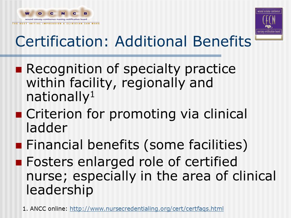 Certification: Additional Benefits Recognition of specialty practice within facility, regionally and nationally 1 Criterion for promoting via clinical ladder Financial benefits (some facilities) Fosters enlarged role of certified nurse; especially in the area of clinical leadership 1.
