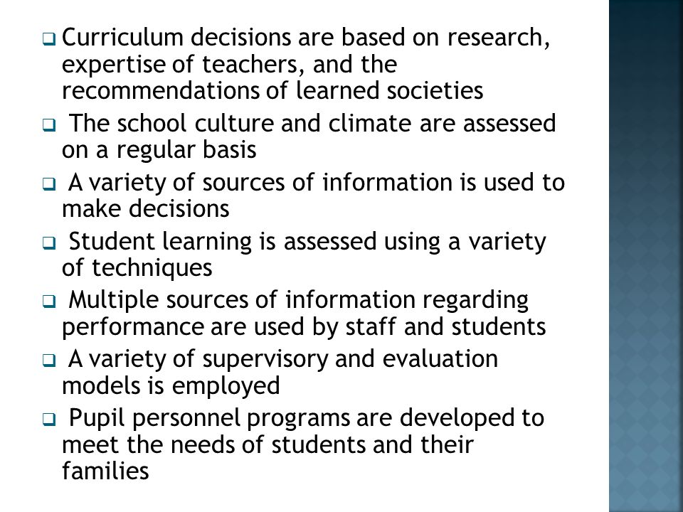  Curriculum decisions are based on research, expertise of teachers, and the recommendations of learned societies  The school culture and climate are assessed on a regular basis  A variety of sources of information is used to make decisions  Student learning is assessed using a variety of techniques  Multiple sources of information regarding performance are used by staff and students  A variety of supervisory and evaluation models is employed  Pupil personnel programs are developed to meet the needs of students and their families