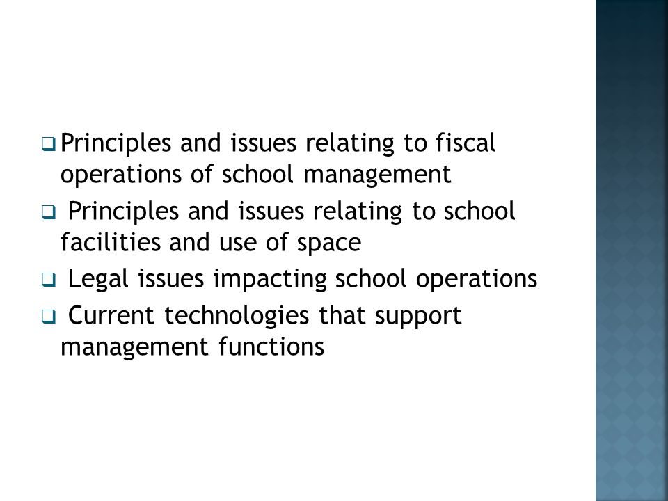  Principles and issues relating to fiscal operations of school management  Principles and issues relating to school facilities and use of space  Legal issues impacting school operations  Current technologies that support management functions