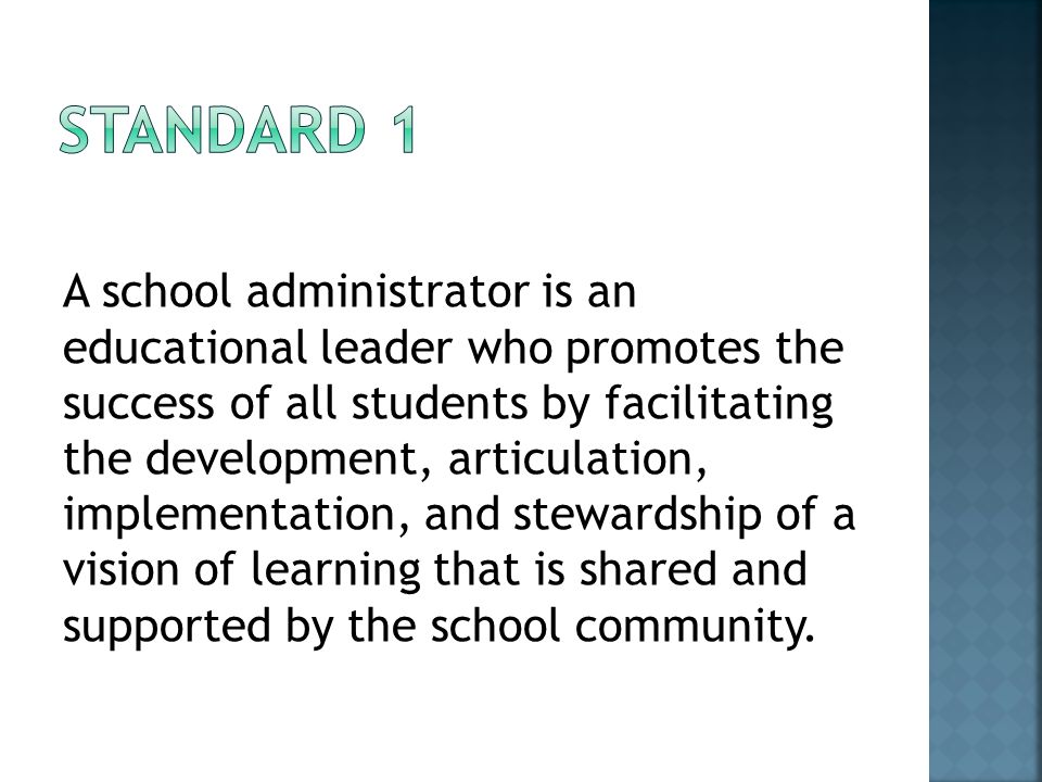 A school administrator is an educational leader who promotes the success of all students by facilitating the development, articulation, implementation, and stewardship of a vision of learning that is shared and supported by the school community.