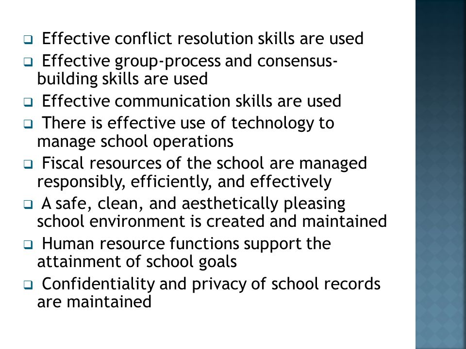  Effective conflict resolution skills are used  Effective group-process and consensus- building skills are used  Effective communication skills are used  There is effective use of technology to manage school operations  Fiscal resources of the school are managed responsibly, efficiently, and effectively  A safe, clean, and aesthetically pleasing school environment is created and maintained  Human resource functions support the attainment of school goals  Confidentiality and privacy of school records are maintained