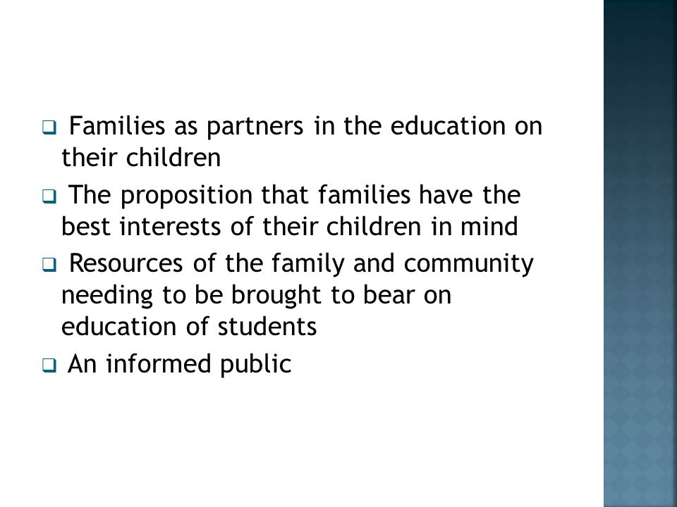  Families as partners in the education on their children  The proposition that families have the best interests of their children in mind  Resources of the family and community needing to be brought to bear on education of students  An informed public