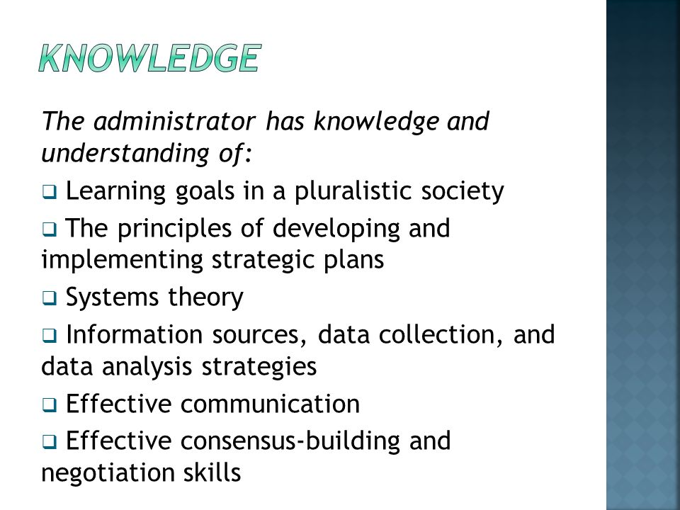 The administrator has knowledge and understanding of:  Learning goals in a pluralistic society  The principles of developing and implementing strategic plans  Systems theory  Information sources, data collection, and data analysis strategies  Effective communication  Effective consensus-building and negotiation skills