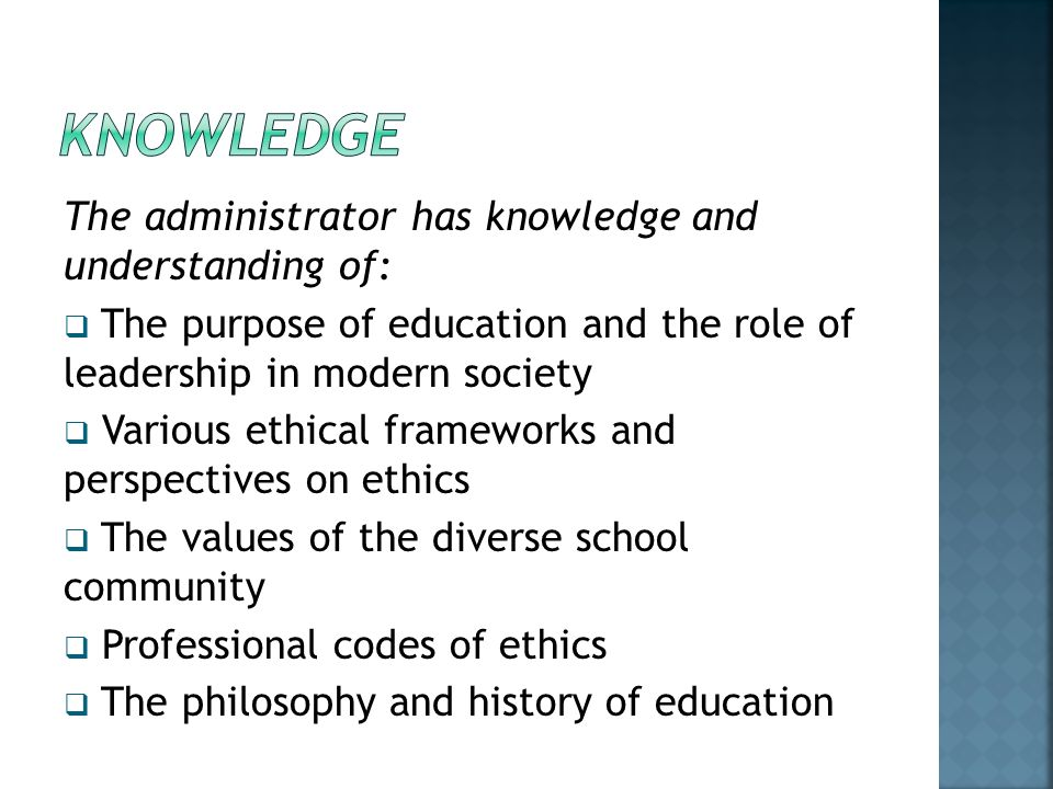 The administrator has knowledge and understanding of:  The purpose of education and the role of leadership in modern society  Various ethical frameworks and perspectives on ethics  The values of the diverse school community  Professional codes of ethics  The philosophy and history of education