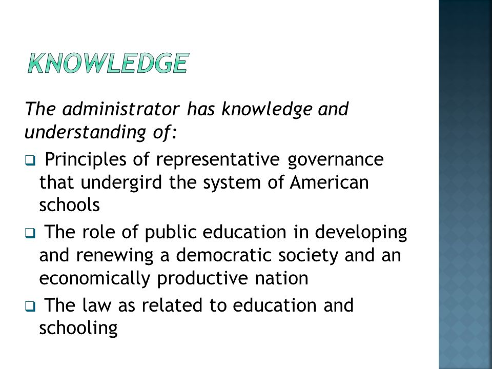 The administrator has knowledge and understanding of:  Principles of representative governance that undergird the system of American schools  The role of public education in developing and renewing a democratic society and an economically productive nation  The law as related to education and schooling