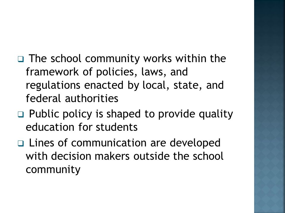  The school community works within the framework of policies, laws, and regulations enacted by local, state, and federal authorities  Public policy is shaped to provide quality education for students  Lines of communication are developed with decision makers outside the school community