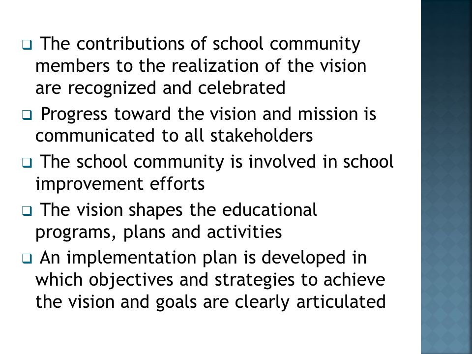  The contributions of school community members to the realization of the vision are recognized and celebrated  Progress toward the vision and mission is communicated to all stakeholders  The school community is involved in school improvement efforts  The vision shapes the educational programs, plans and activities  An implementation plan is developed in which objectives and strategies to achieve the vision and goals are clearly articulated