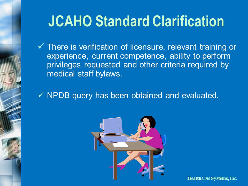 HealthLine Systems, Inc. JCAHO Standard Clarification There is verification of licensure, relevant training or experience, current competence, ability
