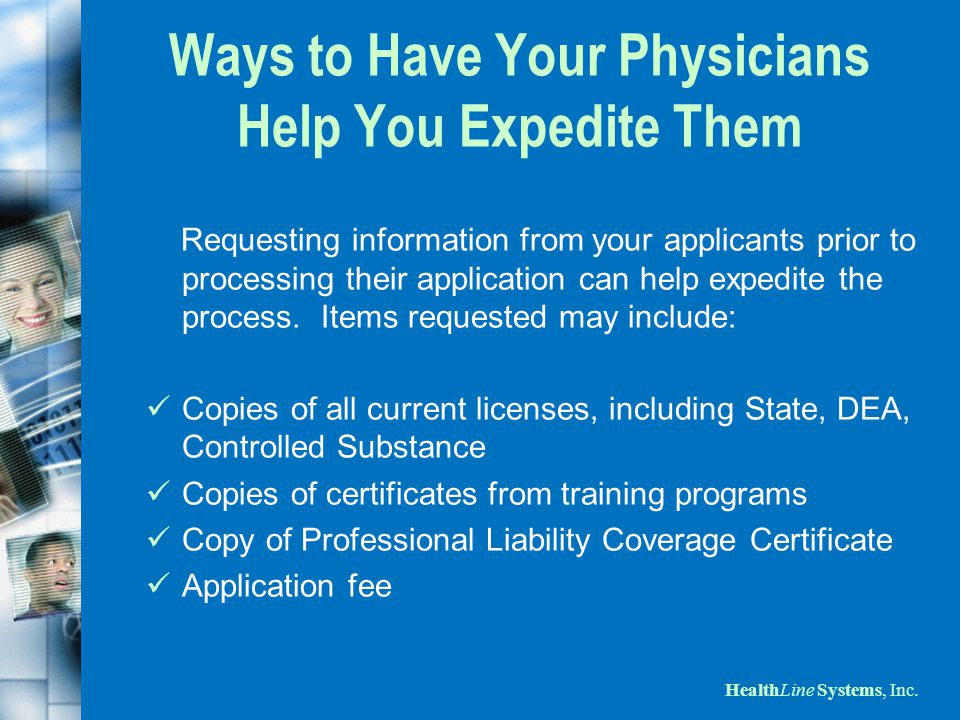 HealthLine Systems, Inc. Ways to Have Your Physicians Help You Expedite Them Requesting information from your applicants prior to processing their app