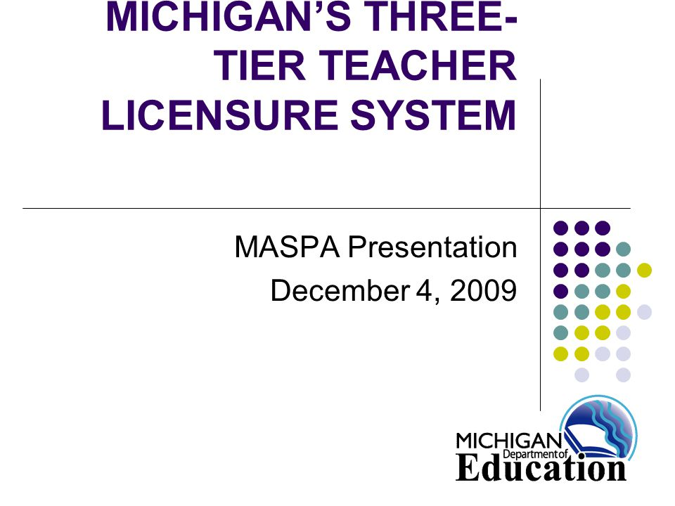 PURPOSE OF THREE-TIER LICENSURE SYSTEM Focus on moving preparation to continuous improvement of teaching practice Create a continuum of teacher development throughout the teaching career (NCATE Model) Helps teachers to identify relevant areas for professional development