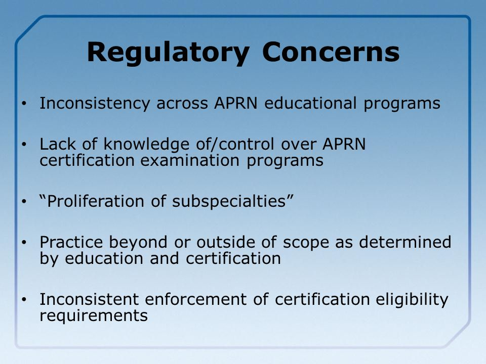 Regulatory Concerns Inconsistency across APRN educational programs Lack of knowledge of/control over APRN certification examination programs Proliferation of subspecialties Practice beyond or outside of scope as determined by education and certification Inconsistent enforcement of certification eligibility requirements