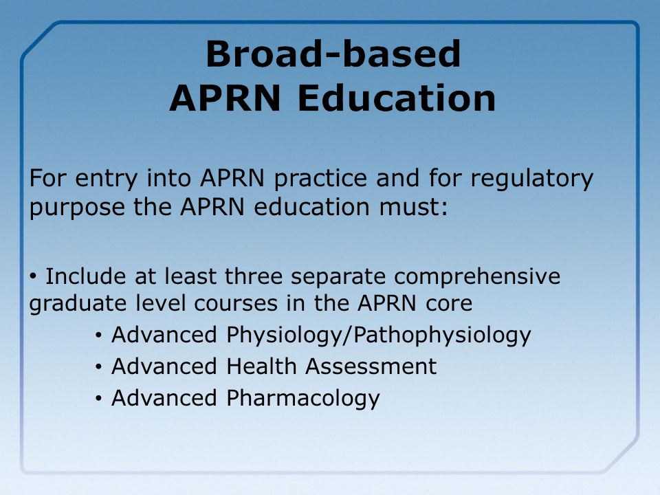 For entry into APRN practice and for regulatory purpose the APRN education must: Include at least three separate comprehensive graduate level courses in the APRN core Advanced Physiology/Pathophysiology Advanced Health Assessment Advanced Pharmacology