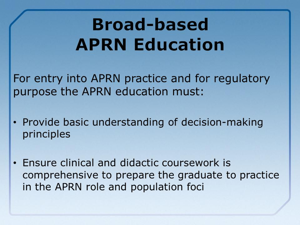 For entry into APRN practice and for regulatory purpose the APRN education must: Provide basic understanding of decision-making principles Ensure clinical and didactic coursework is comprehensive to prepare the graduate to practice in the APRN role and population foci