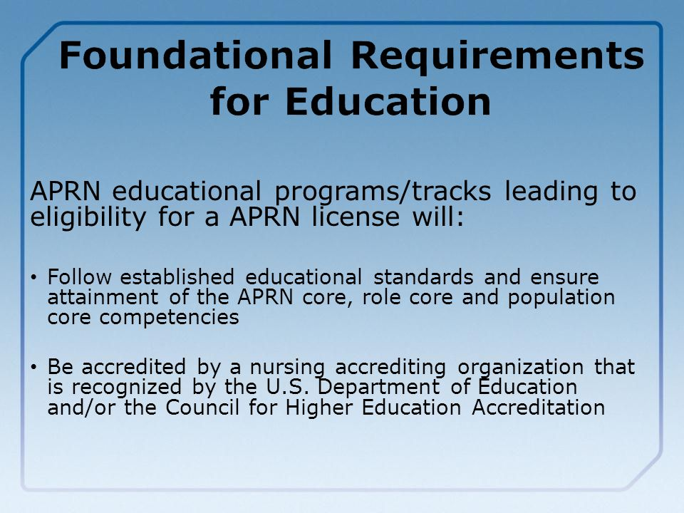 APRN educational programs/tracks leading to eligibility for a APRN license will: Follow established educational standards and ensure attainment of the APRN core, role core and population core competencies Be accredited by a nursing accrediting organization that is recognized by the U.S.