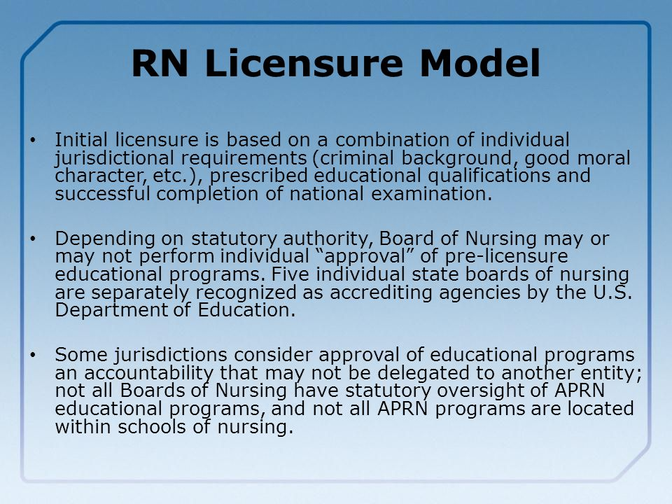 RN Licensure Model Initial licensure is based on a combination of individual jurisdictional requirements (criminal background, good moral character, etc.), prescribed educational qualifications and successful completion of national examination.