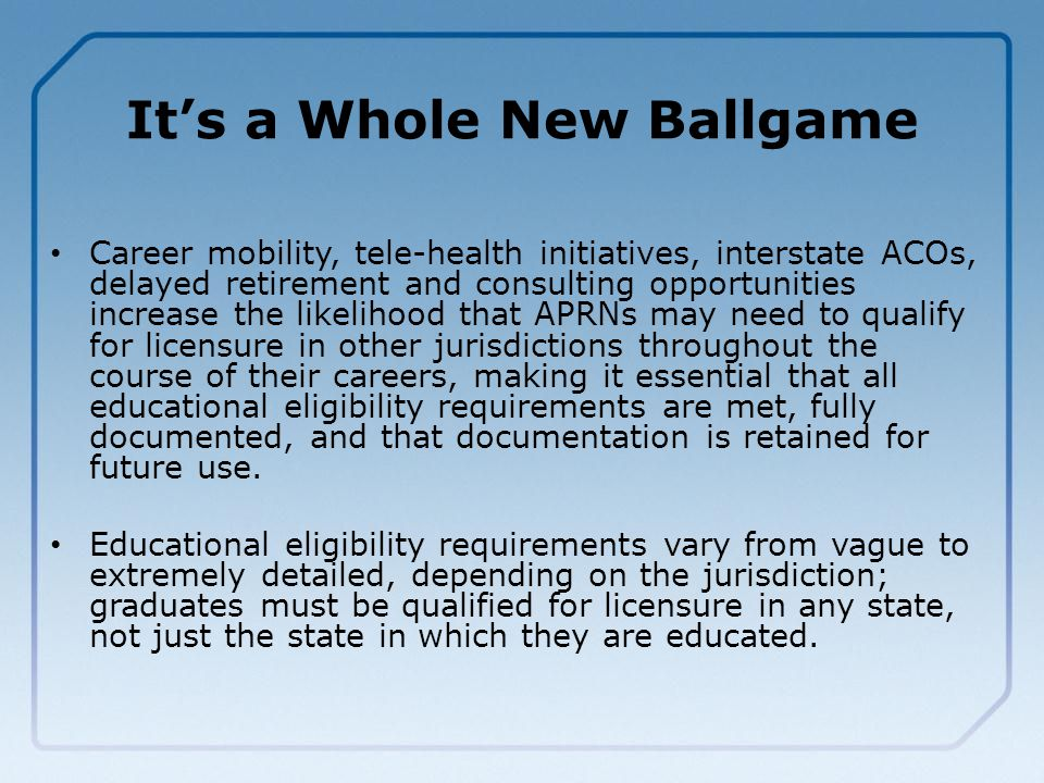 It's a Whole New Ballgame Career mobility, tele-health initiatives, interstate ACOs, delayed retirement and consulting opportunities increase the likelihood that APRNs may need to qualify for licensure in other jurisdictions throughout the course of their careers, making it essential that all educational eligibility requirements are met, fully documented, and that documentation is retained for future use.