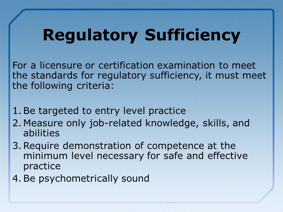 Regulatory Sufficiency For a licensure or certification examination to meet the standards for regulatory sufficiency, it must meet the following criteria: 1.