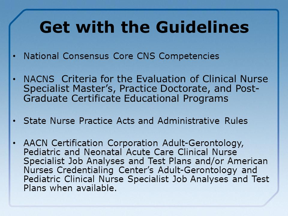Get with the Guidelines National Consensus Core CNS Competencies NACNS Criteria for the Evaluation of Clinical Nurse Specialist Master's, Practice Doctorate, and Post- Graduate Certificate Educational Programs State Nurse Practice Acts and Administrative Rules AACN Certification Corporation Adult-Gerontology, Pediatric and Neonatal Acute Care Clinical Nurse Specialist Job Analyses and Test Plans and/or American Nurses Credentialing Center's Adult-Gerontology and Pediatric Clinical Nurse Specialist Job Analyses and Test Plans when available.
