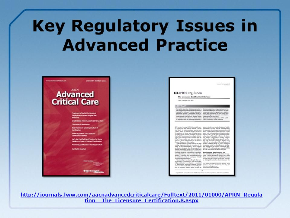 Key Regulatory Issues in Advanced Practice http://journals.lww.com/aacnadvancedcriticalcare/Fulltext/2011/01000/APRN_Regula tion__The_Licensure_Certification.8.aspx