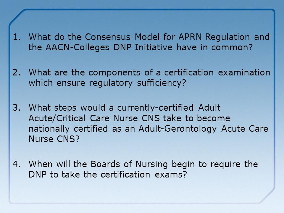 1. 1.What do the Consensus Model for APRN Regulation and the AACN-Colleges DNP Initiative have in common? 2. 2.What are the components of a certificat