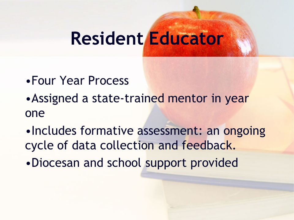 Resident Educator Four Year Process Assigned a state-trained mentor in year one Includes formative assessment: an ongoing cycle of data collection and feedback.