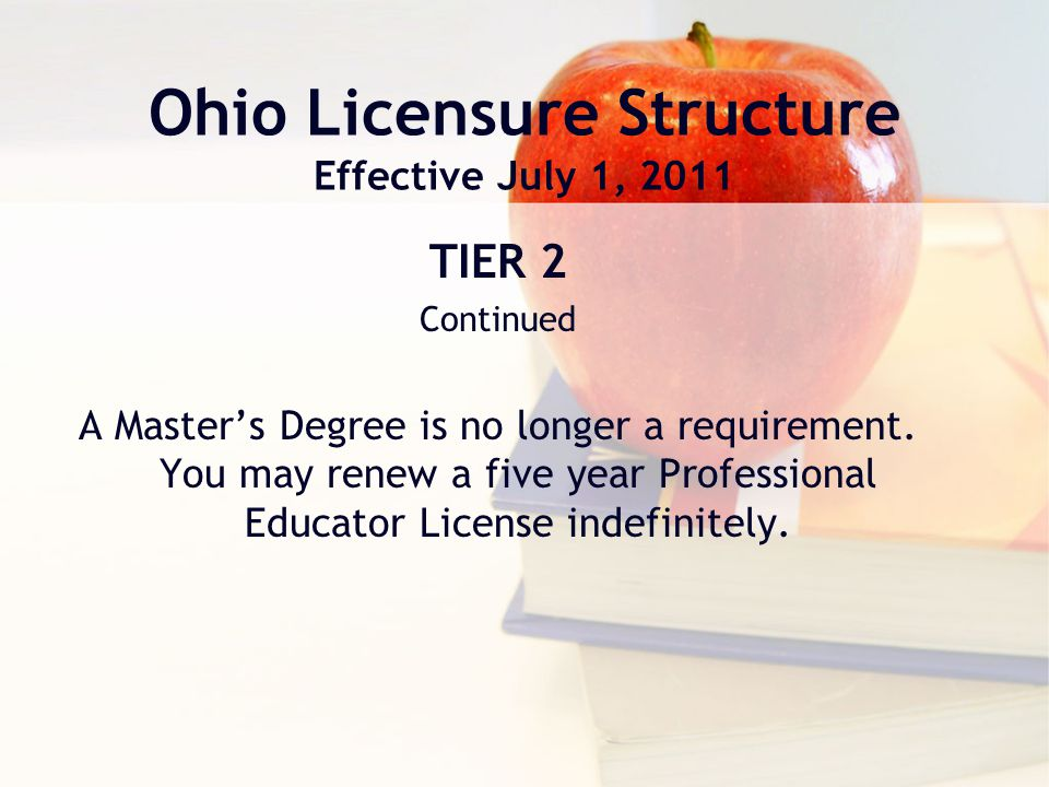 Ohio Licensure Structure Effective July 1, 2011 TIER 2 Continued A Master's Degree is no longer a requirement.