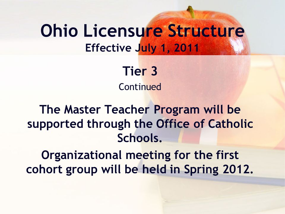 Ohio Licensure Structure Effective July 1, 2011 Tier 3 Continued The Master Teacher Program will be supported through the Office of Catholic Schools.