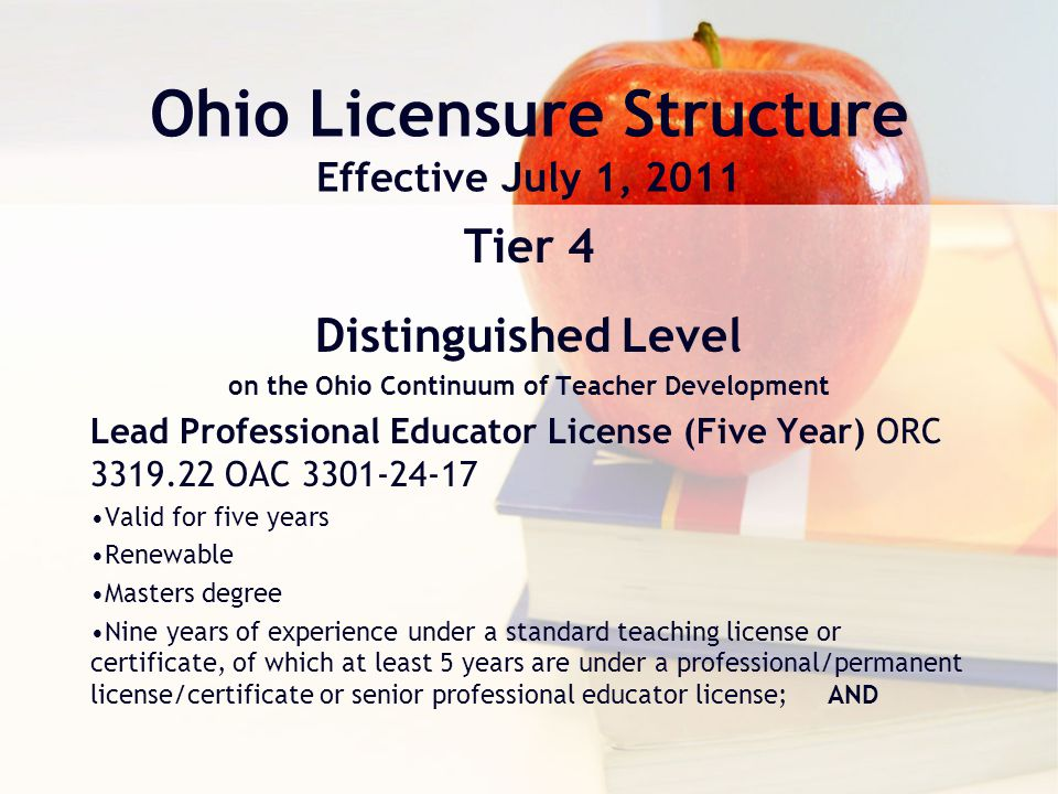 Ohio Licensure Structure Effective July 1, 2011 Tier 4 Distinguished Level on the Ohio Continuum of Teacher Development Lead Professional Educator License (Five Year) ORC 3319.22 OAC 3301-24-17 Valid for five years Renewable Masters degree Nine years of experience under a standard teaching license or certificate, of which at least 5 years are under a professional/permanent license/certificate or senior professional educator license; AND