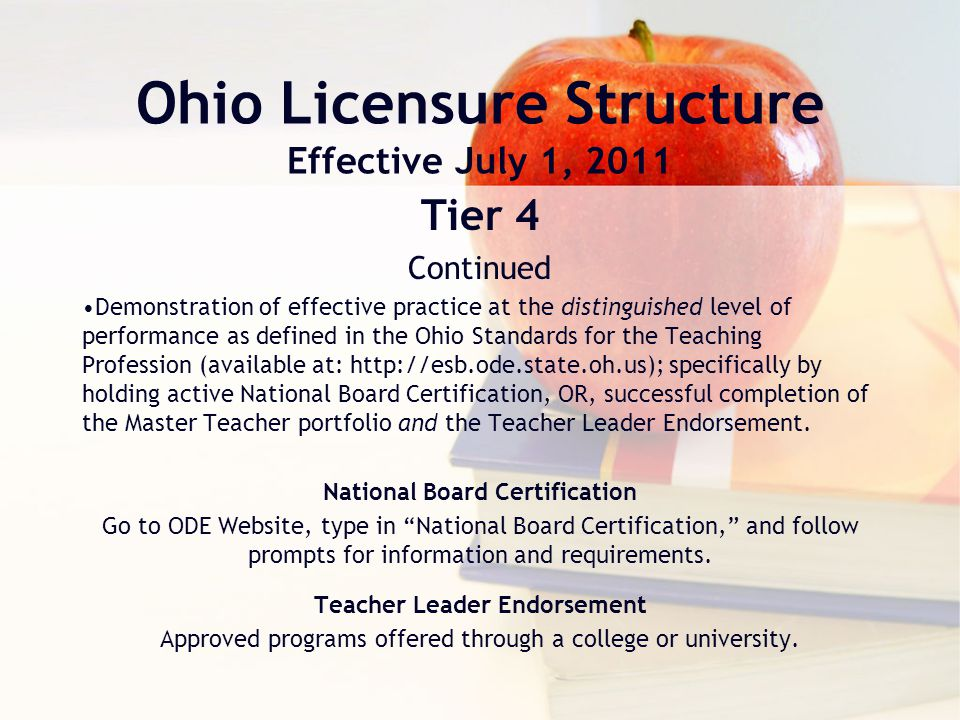 Ohio Licensure Structure Effective July 1, 2011 Tier 4 Continued Demonstration of effective practice at the distinguished level of performance as defined in the Ohio Standards for the Teaching Profession (available at: http://esb.ode.state.oh.us); specifically by holding active National Board Certification, OR, successful completion of the Master Teacher portfolio and the Teacher Leader Endorsement.