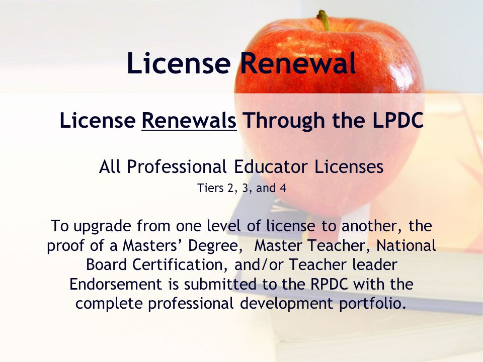 License Renewal License Renewals Through the LPDC All Professional Educator Licenses Tiers 2, 3, and 4 To upgrade from one level of license to another, the proof of a Masters' Degree, Master Teacher, National Board Certification, and/or Teacher leader Endorsement is submitted to the RPDC with the complete professional development portfolio.