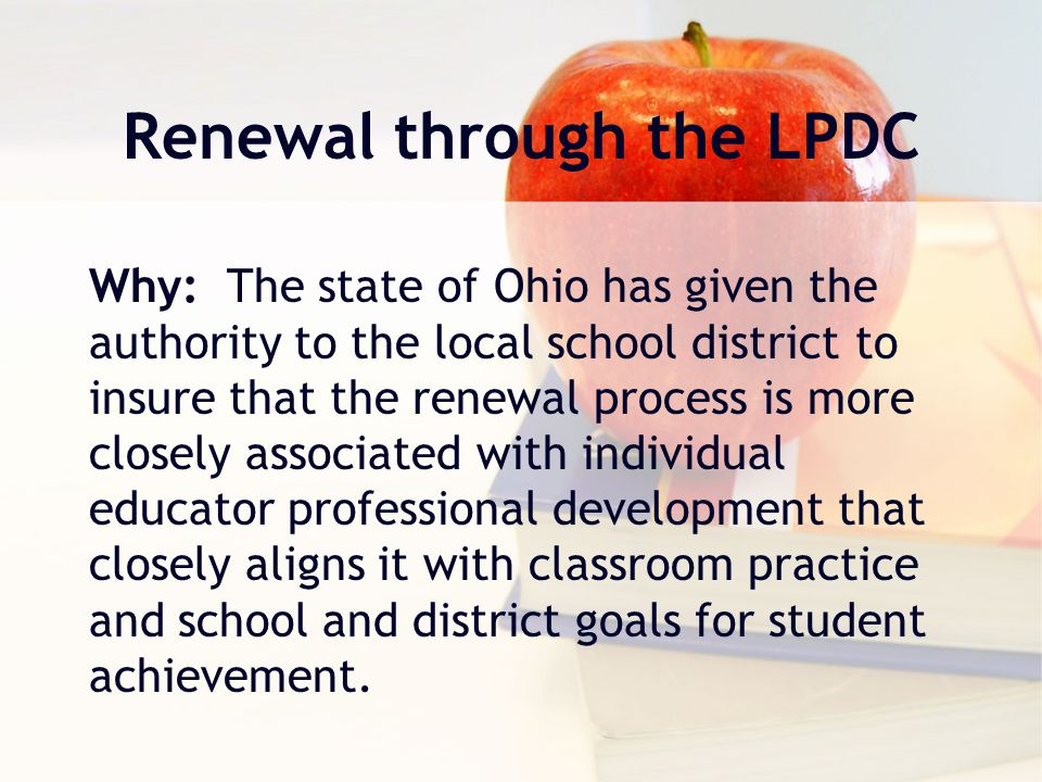 Renewal through the LPDC Why: The state of Ohio has given the authority to the local school district to insure that the renewal process is more closely associated with individual educator professional development that closely aligns it with classroom practice and school and district goals for student achievement.