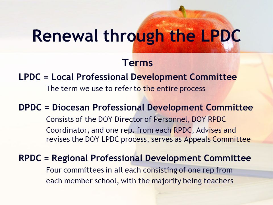 Renewal through the LPDC Terms LPDC = Local Professional Development Committee The term we use to refer to the entire process DPDC = Diocesan Professional Development Committee Consists of the DOY Director of Personnel, DOY RPDC Coordinator, and one rep.