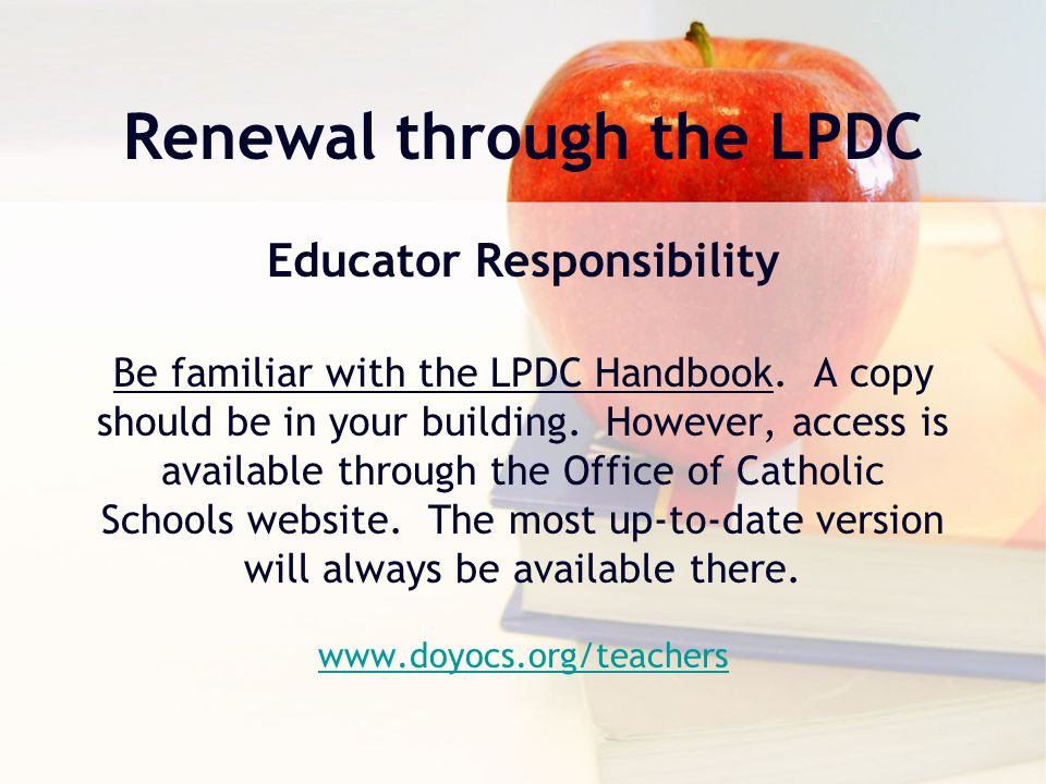 Renewal through the LPDC Educator Responsibility Be familiar with the LPDC Handbook. A copy should be in your building. However, access is available t