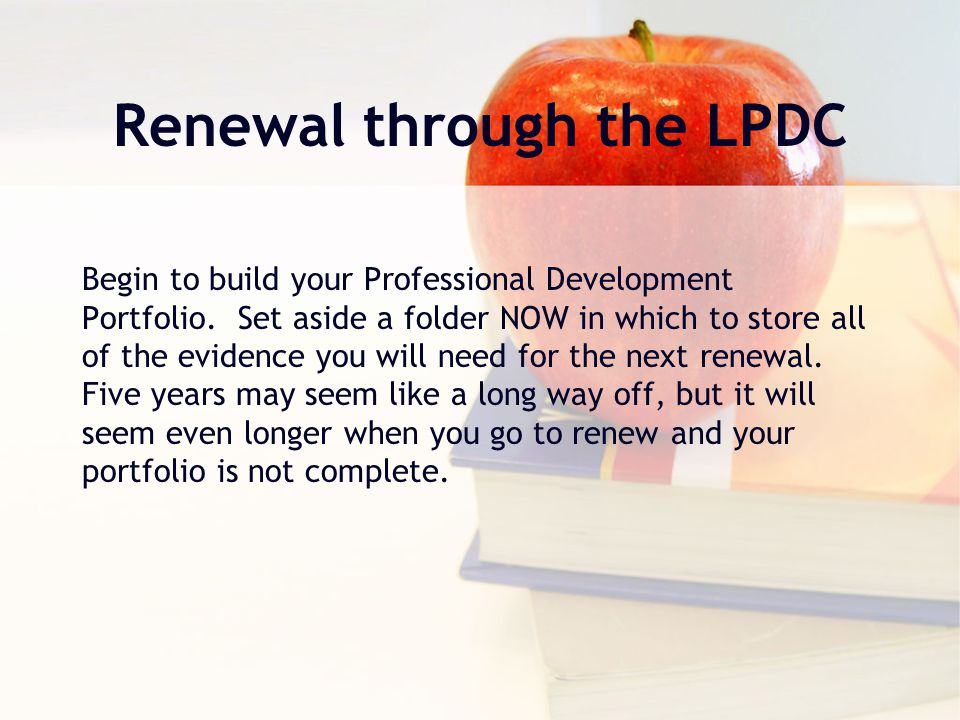 Renewal through the LPDC Begin to build your Professional Development Portfolio.