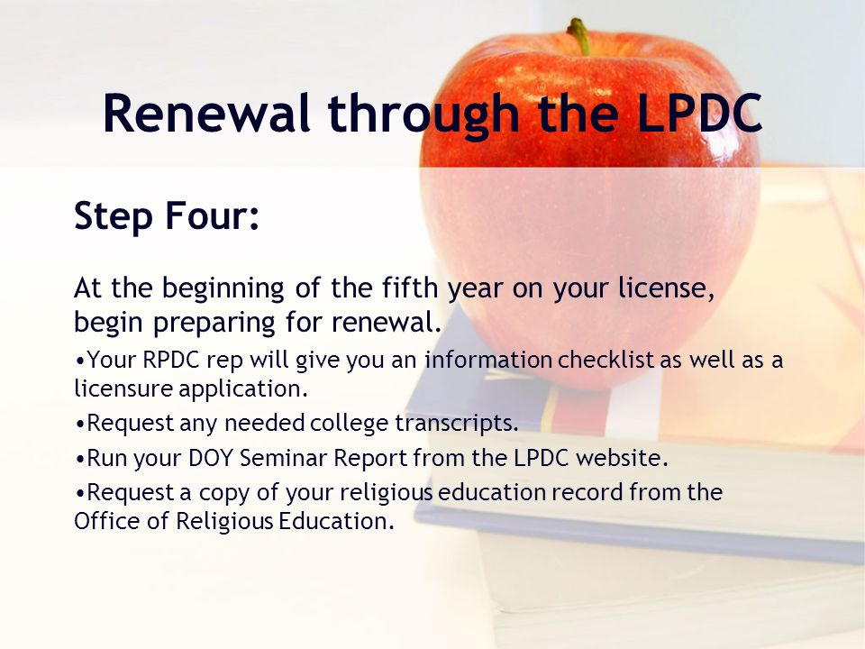 Renewal through the LPDC Step Four: At the beginning of the fifth year on your license, begin preparing for renewal.