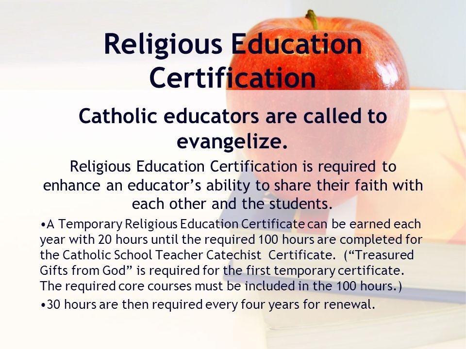 Religious Education Certification Catholic educators are called to evangelize. Religious Education Certification is required to enhance an educator's