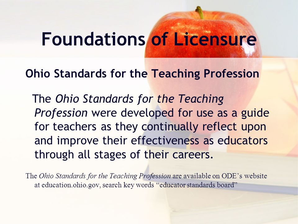 Foundations of Licensure Ohio Standards for the Teaching Profession The Ohio Standards for the Teaching Profession were developed for use as a guide for teachers as they continually reflect upon and improve their effectiveness as educators through all stages of their careers.