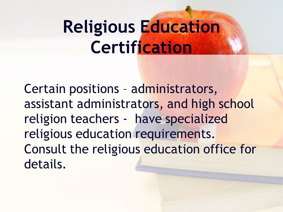 Religious Education Certification Certain positions – administrators, assistant administrators, and high school religion teachers - have specialized religious education requirements.