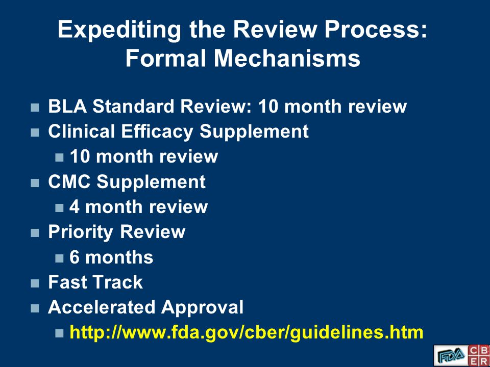 Expediting the Review Process: Formal Mechanisms BLA Standard Review: 10 month review Clinical Efficacy Supplement 10 month review CMC Supplement 4 month review Priority Review 6 months Fast Track Accelerated Approval http://www.fda.gov/cber/guidelines.htm