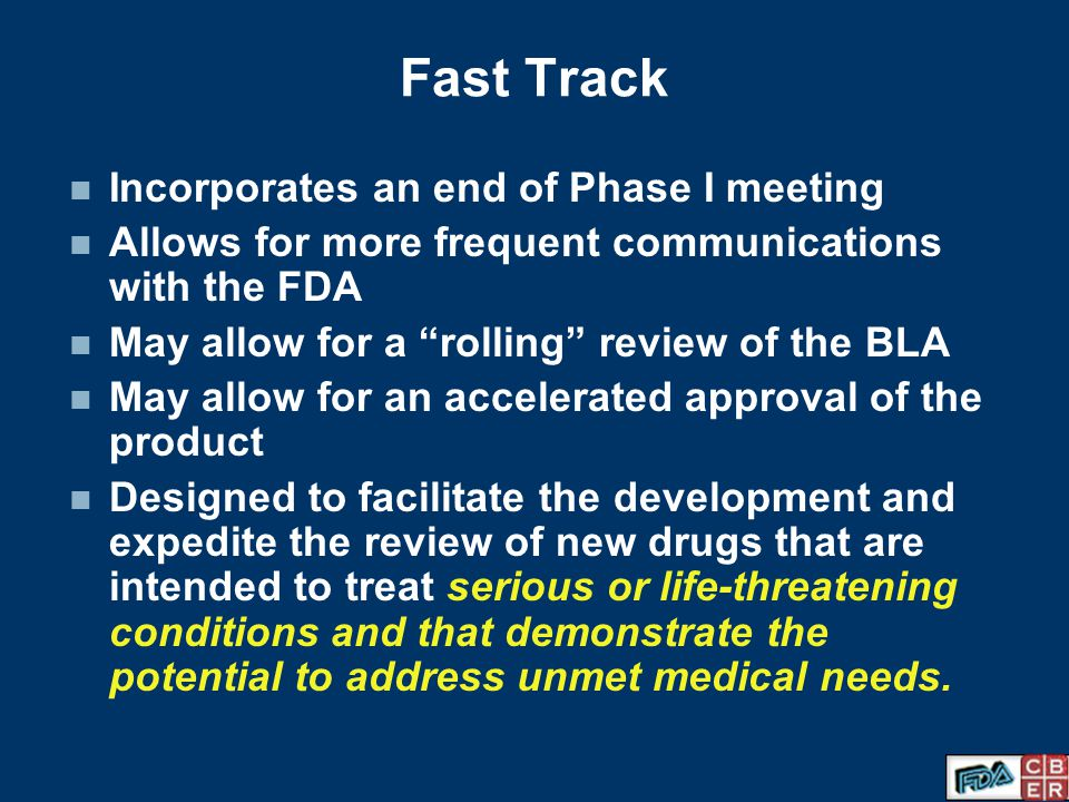 Fast Track Incorporates an end of Phase I meeting Allows for more frequent communications with the FDA May allow for a rolling review of the BLA May allow for an accelerated approval of the product Designed to facilitate the development and expedite the review of new drugs that are intended to treat serious or life-threatening conditions and that demonstrate the potential to address unmet medical needs.