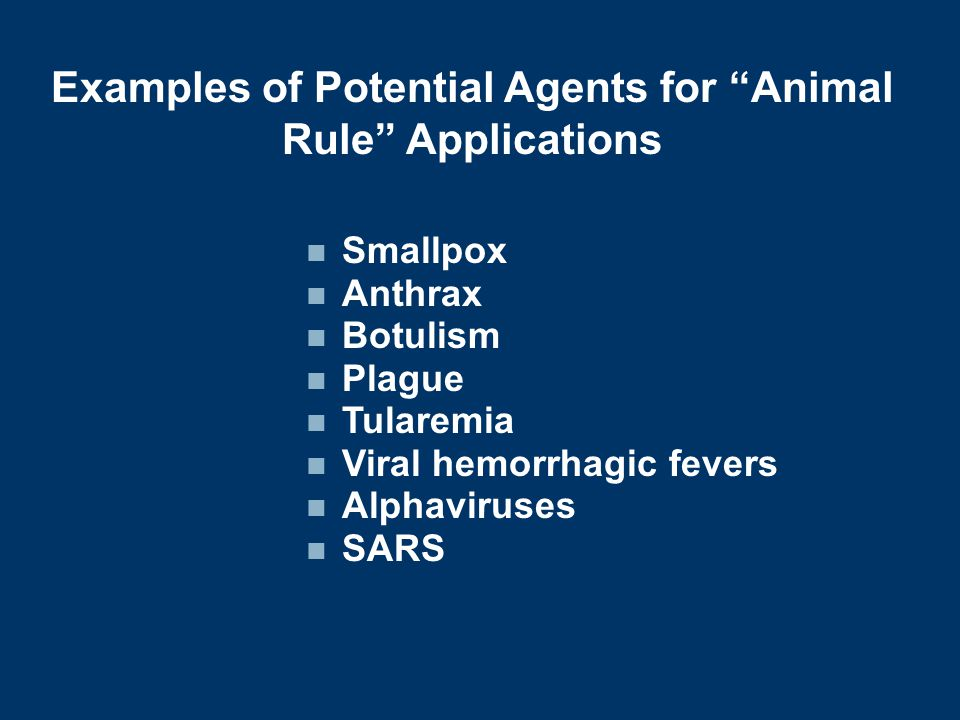 Examples of Potential Agents for Animal Rule Applications Smallpox Anthrax Botulism Plague Tularemia Viral hemorrhagic fevers Alphaviruses SARS